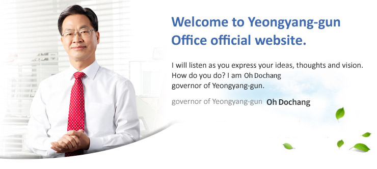 Welcome to Yeongyang Yeongyang-gun Office official website. I will listen as you express your ideas, thoughts and vision. How do you do? I am Oh Dochang, governor of Yeongyang-gun.